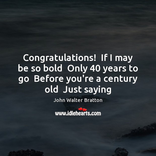 Congratulations!  If I may be so bold  Only 40 years to go  Before John Walter Bratton Picture Quote