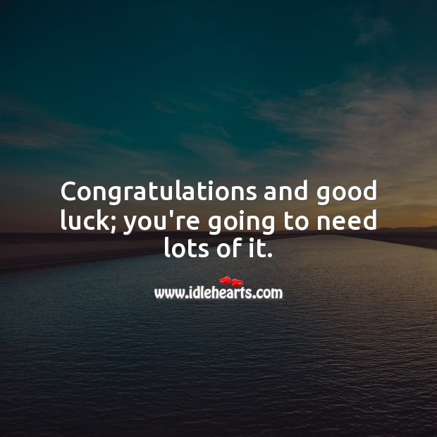 Congratulations and good luck; you're going to need lots of it. Luck Quotes Image