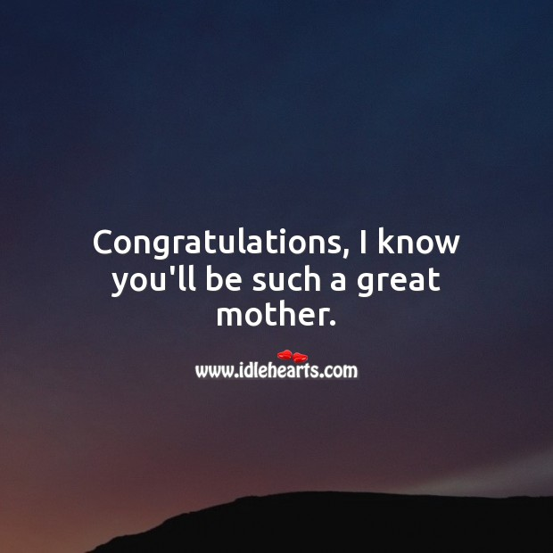 Congratulations, I know you'll be such a great mother. Baby Shower Messages Image