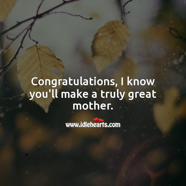 Congratulations, I know you'll make a truly great mother. Baby Shower Messages Image