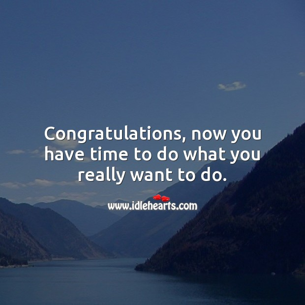 Congratulations, now you have time to do what you really want to do. Retirement Messages Image