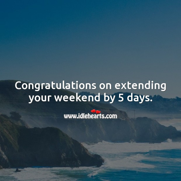 Congratulations on extending your weekend by 5 days. Funny Retirement Messages Image