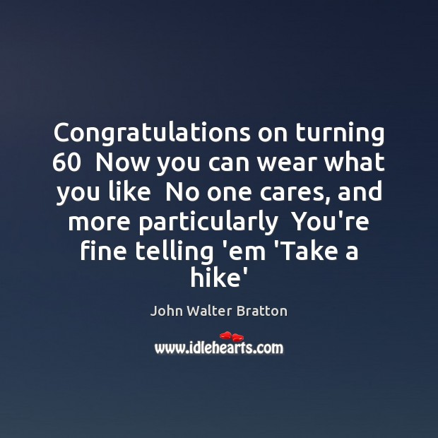 Congratulations on turning 60  Now you can wear what you like  No one John Walter Bratton Picture Quote