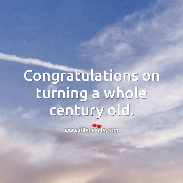 Congratulations on turning a whole century old. 100th Birthday Messages Image