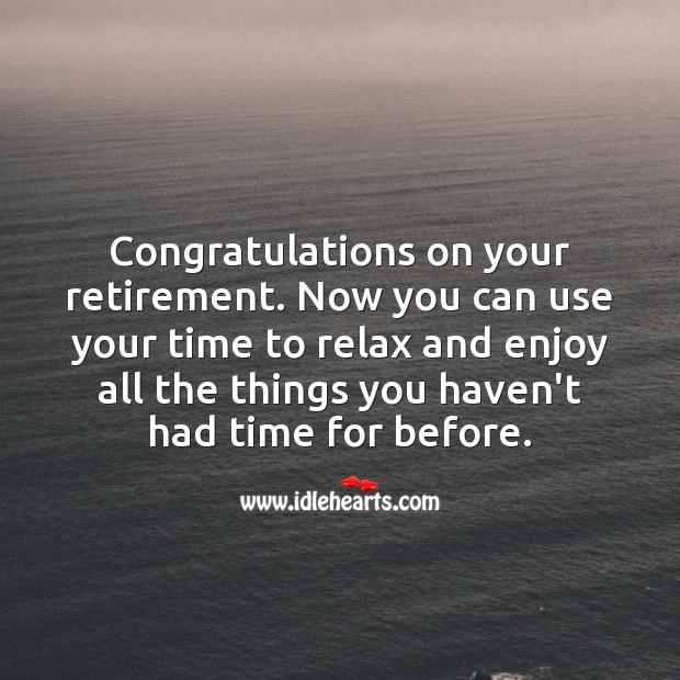 Congratulations on your retirement. Now you can use your time to relax and enjoy. Retirement Messages Image