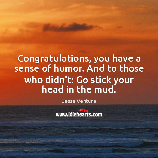 Congratulations, you have a sense of humor. And to those who didn't: Jesse Ventura Picture Quote