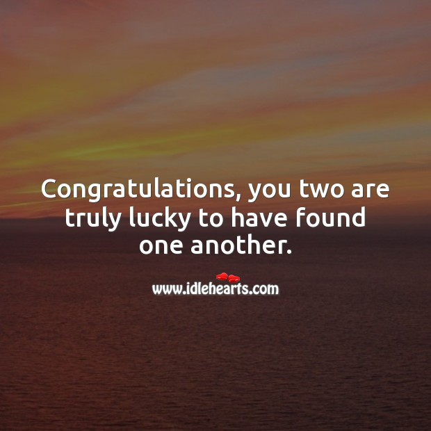 Congratulations, you two are truly lucky to have found one another. Engagement Messages Image