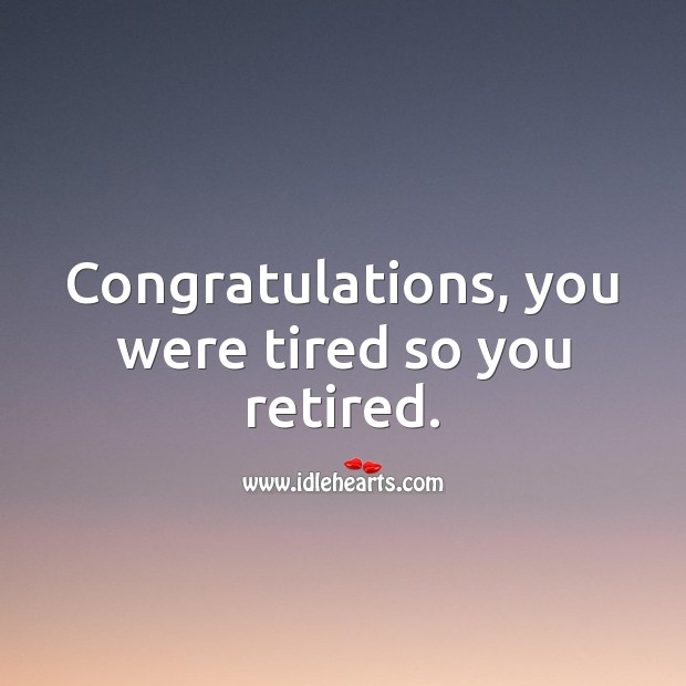 Congratulations, you were tired so you retired. Funny Retirement Messages Image