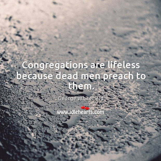 Congregations are lifeless because dead men preach to them. Image