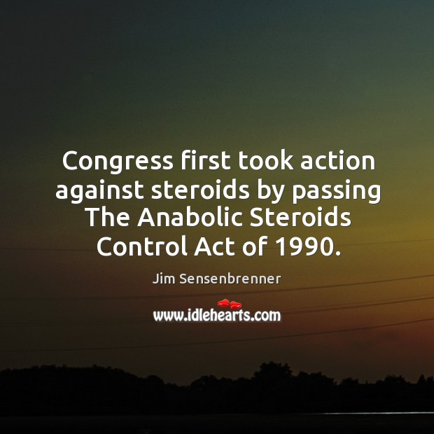 Congress first took action against steroids by passing the anabolic steroids control act of 1990. Jim Sensenbrenner Picture Quote