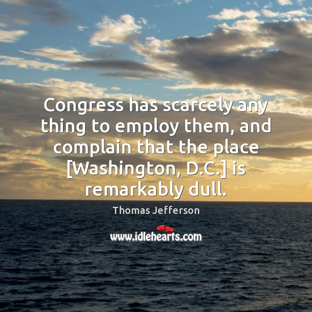 Congress has scarcely any thing to employ them, and complain that the Image