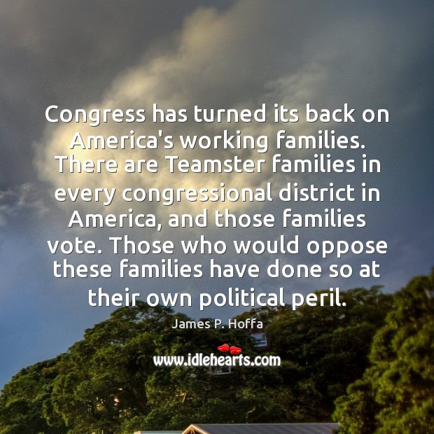 Congress has turned its back on America's working families. There are Teamster James P. Hoffa Picture Quote