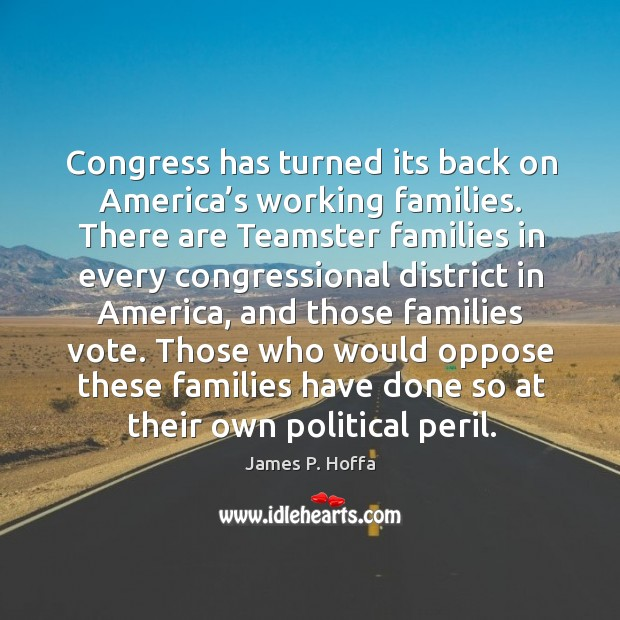 Congress has turned its back on america's working families. James P. Hoffa Picture Quote