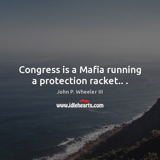 Image, Congress is a Mafia running a protection racket.. .