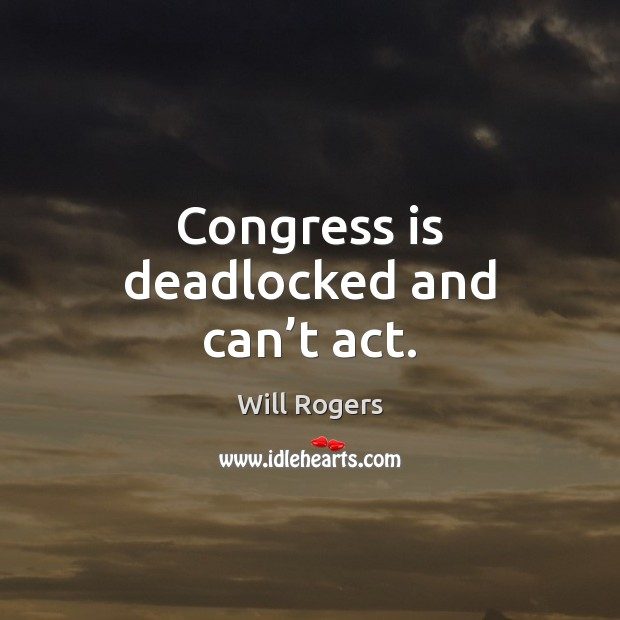 Congress is deadlocked and can't act. Will Rogers Picture Quote