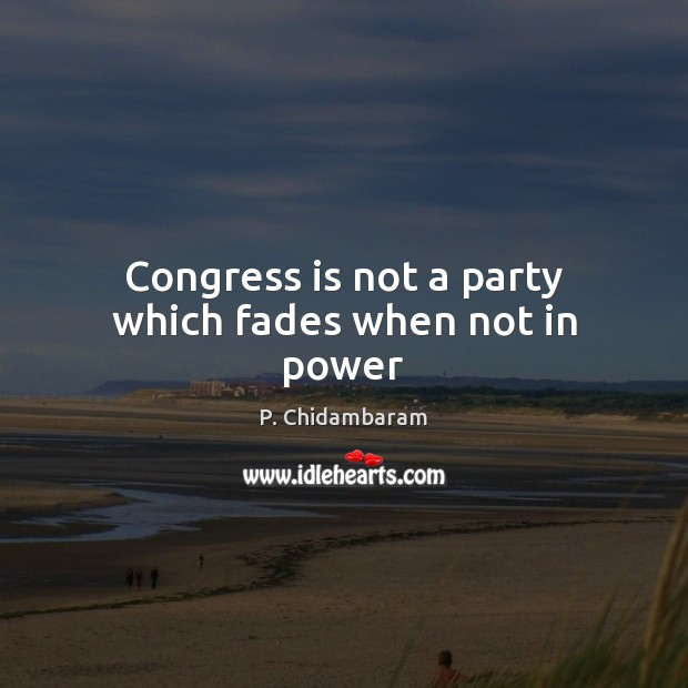 Congress is not a party which fades when not in power Image