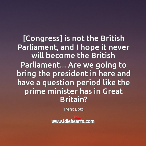 Image, [Congress] is not the British Parliament, and I hope it never will