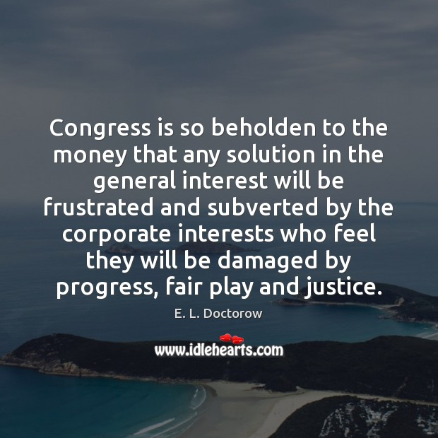 Congress is so beholden to the money that any solution in the E. L. Doctorow Picture Quote