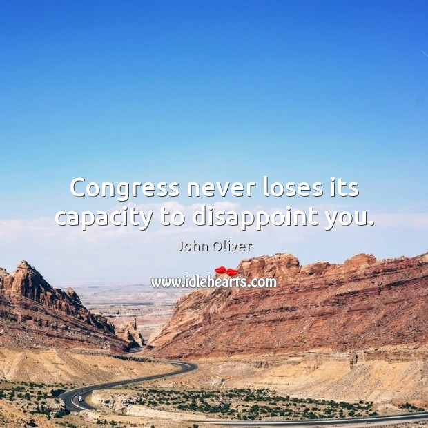 Congress never loses its capacity to disappoint you. John Oliver Picture Quote