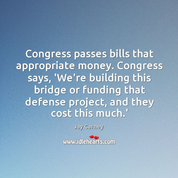Congress passes bills that appropriate money. Congress says, 'We're building this bridge Image