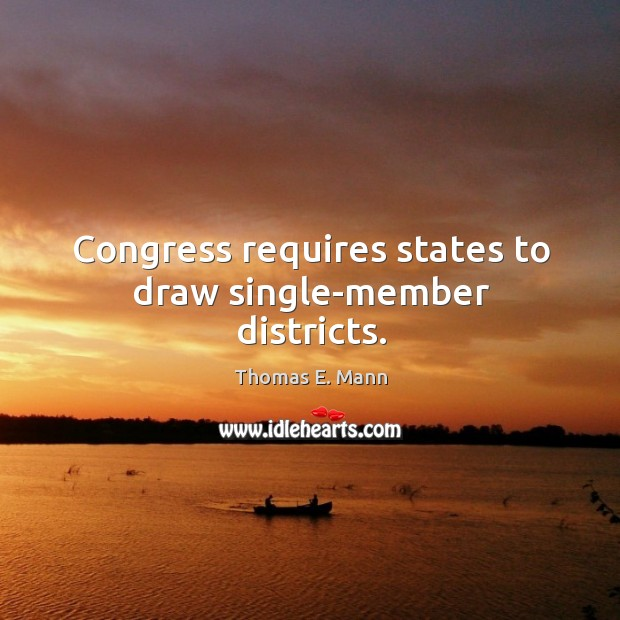 Congress requires states to draw single-member districts. Thomas E. Mann Picture Quote
