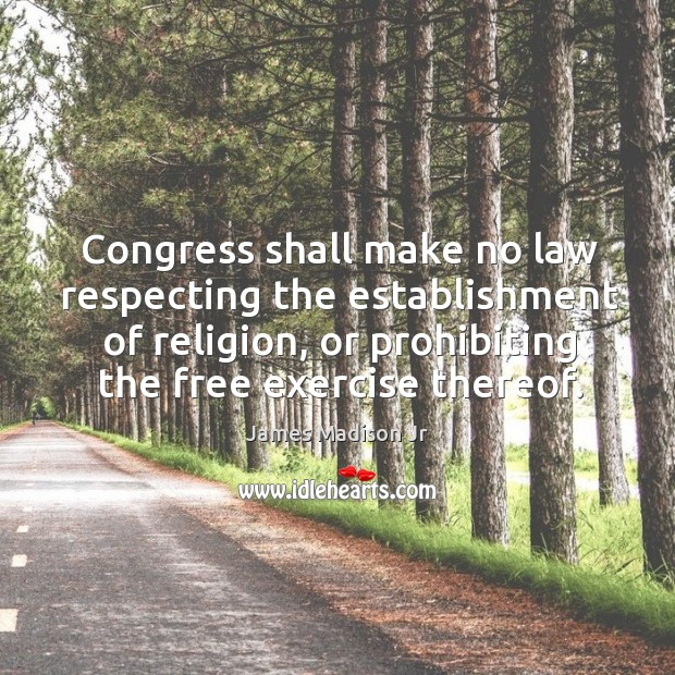 Congress shall make no law respecting the establishment of religion, or prohibiting the free exercise thereof. James Madison Jr Picture Quote