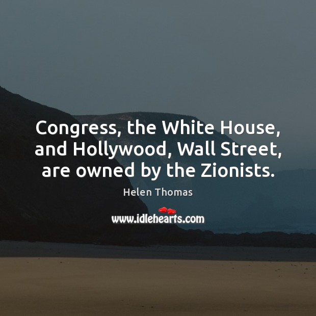 Congress, the White House, and Hollywood, Wall Street, are owned by the Zionists. Helen Thomas Picture Quote