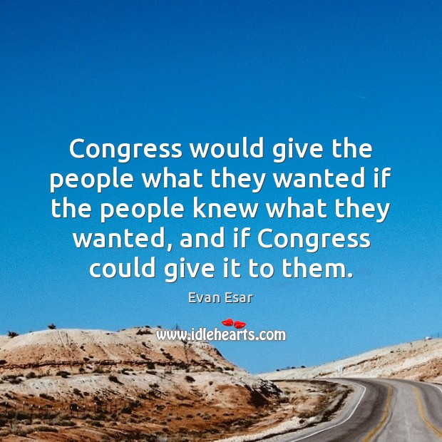 Congress would give the people what they wanted if the people knew Image