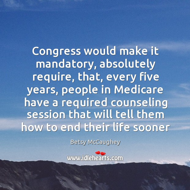 Image, Congress would make it mandatory, absolutely require, that, every five years, people