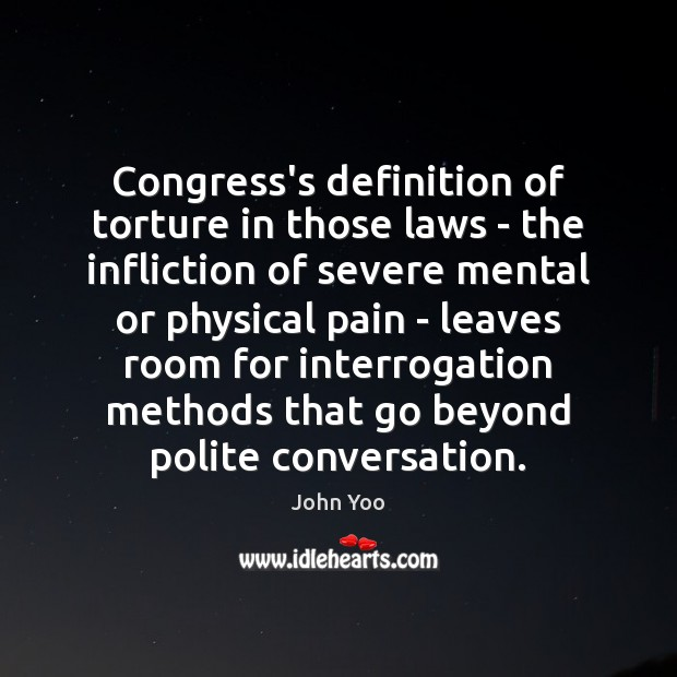 Congress's definition of torture in those laws – the infliction of severe John Yoo Picture Quote