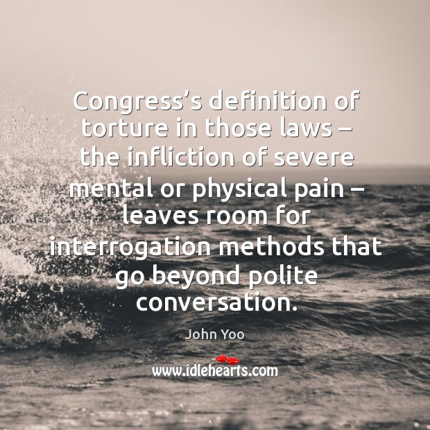 Congress's definition of torture in those laws – the infliction John Yoo Picture Quote