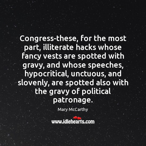 Congress-these, for the most part, illiterate hacks whose fancy vests are spotted Mary McCarthy Picture Quote