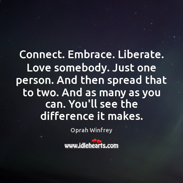 Image, Connect. Embrace. Liberate. Love somebody. Just one person. And then spread that