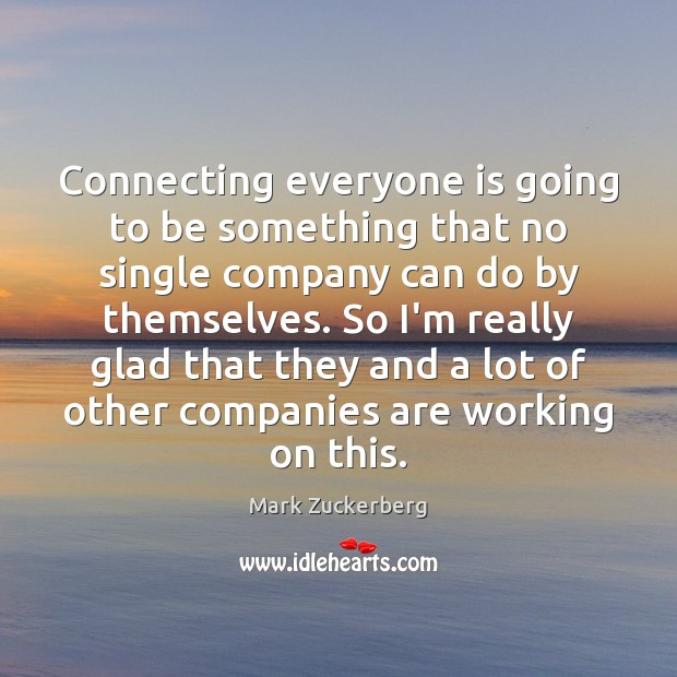 Connecting everyone is going to be something that no single company can Mark Zuckerberg Picture Quote
