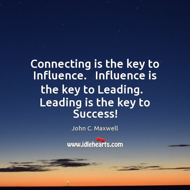 Connecting is the key to Influence.   Influence is the key to Leading. Image