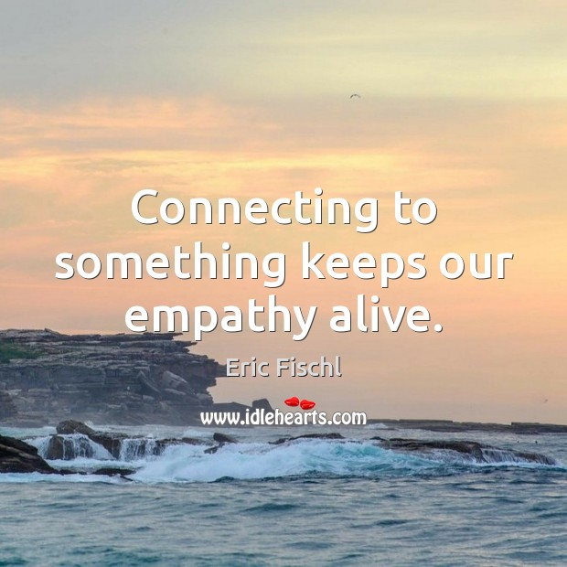 Image, Connecting to something keeps our empathy alive.
