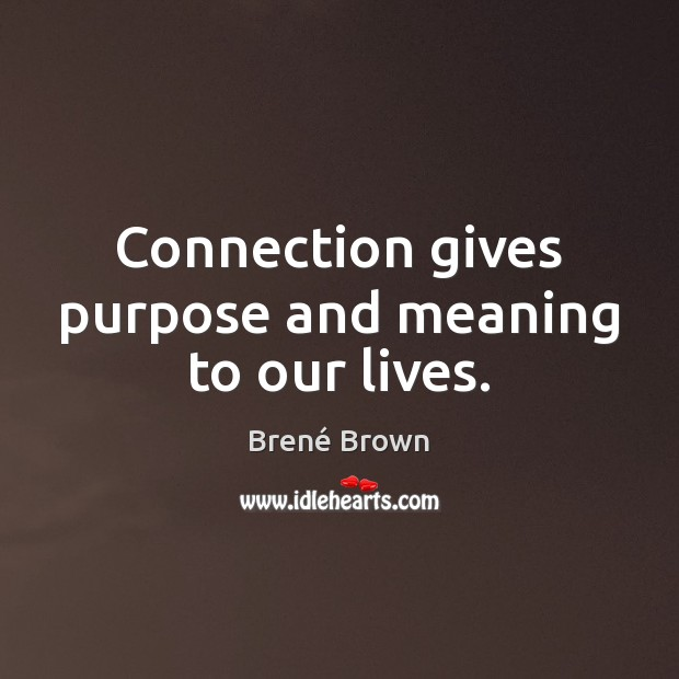 Image, Connection gives purpose and meaning to our lives.