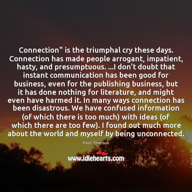 "Connection"" is the triumphal cry these days. Connection has made people arrogant, Paul Theroux Picture Quote"