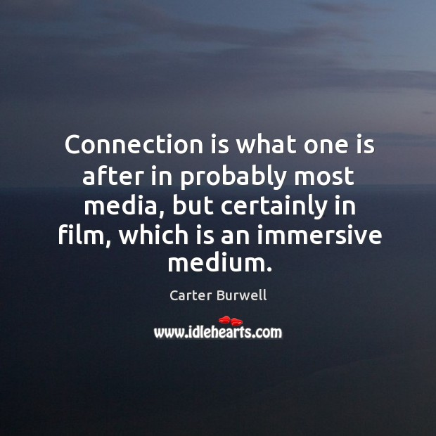 Connection is what one is after in probably most media, but certainly in film, which is an immersive medium. Image