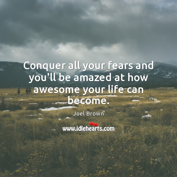Image, Conquer all your fears and you'll be amazed at how awesome your life can become.