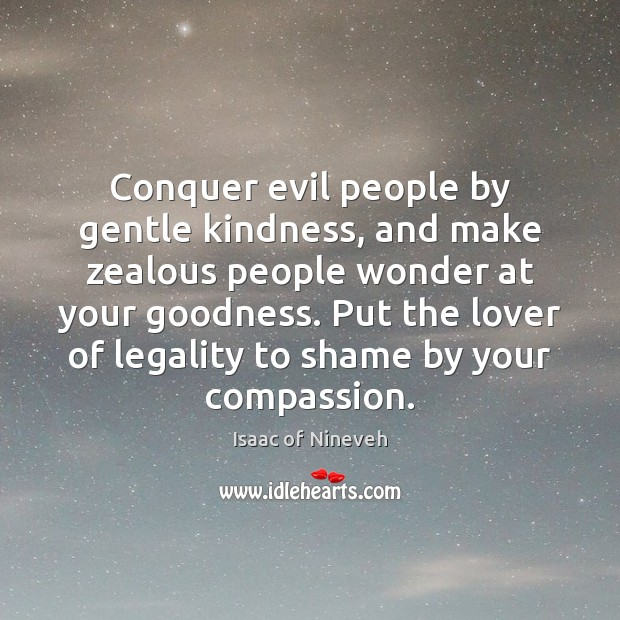 Conquer evil people by gentle kindness, and make zealous people wonder at Isaac of Nineveh Picture Quote