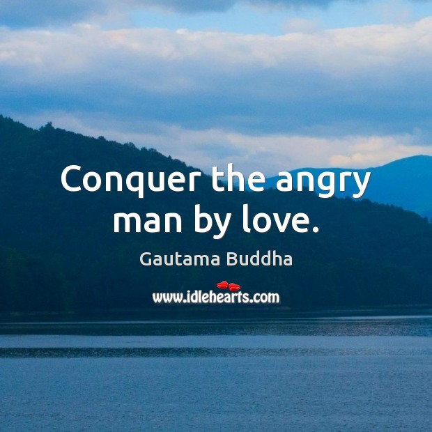 Conquer the angry man by love. Gautama Buddha Picture Quote