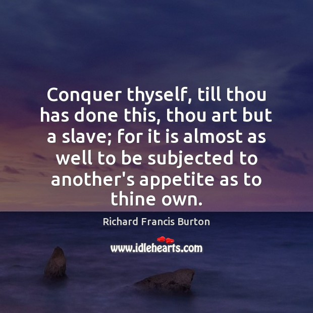 Image, Conquer thyself, till thou has done this, thou art but a slave;