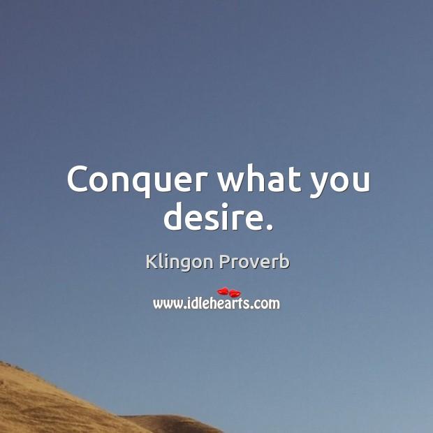 Conquer what you desire. Klingon Proverbs Image