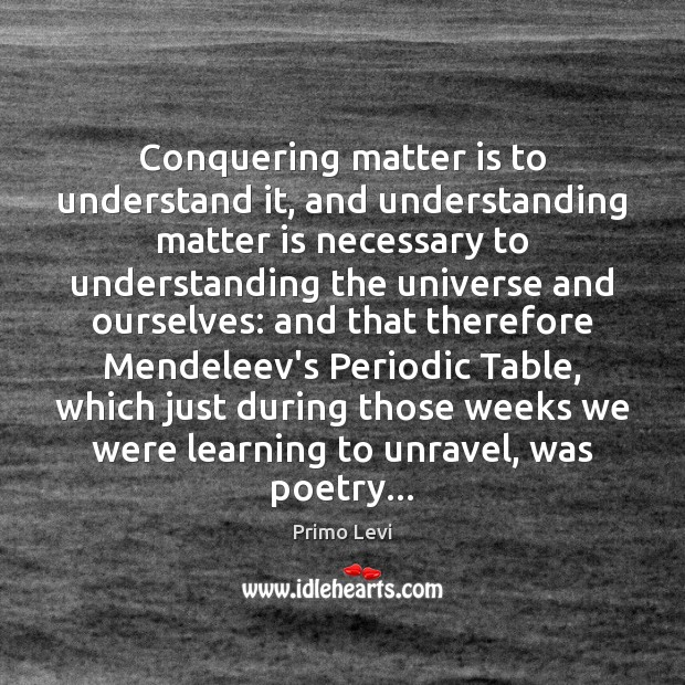 Conquering matter is to understand it, and understanding matter is necessary to Primo Levi Picture Quote