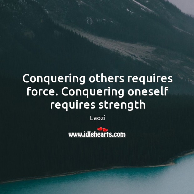 Conquering others requires force. Conquering oneself requires strength Image