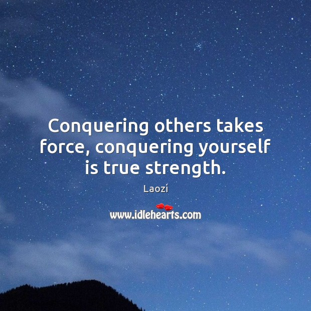 Conquering others takes force, conquering yourself is true strength. Image