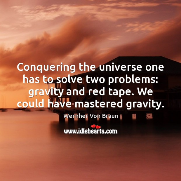 Conquering the universe one has to solve two problems: gravity and red Wernher Von Braun Picture Quote