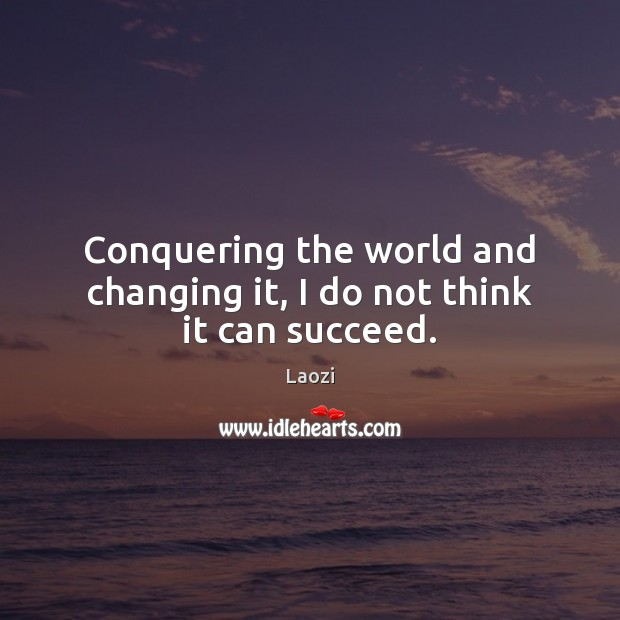 Image about Conquering the world and changing it, I do not think it can succeed.