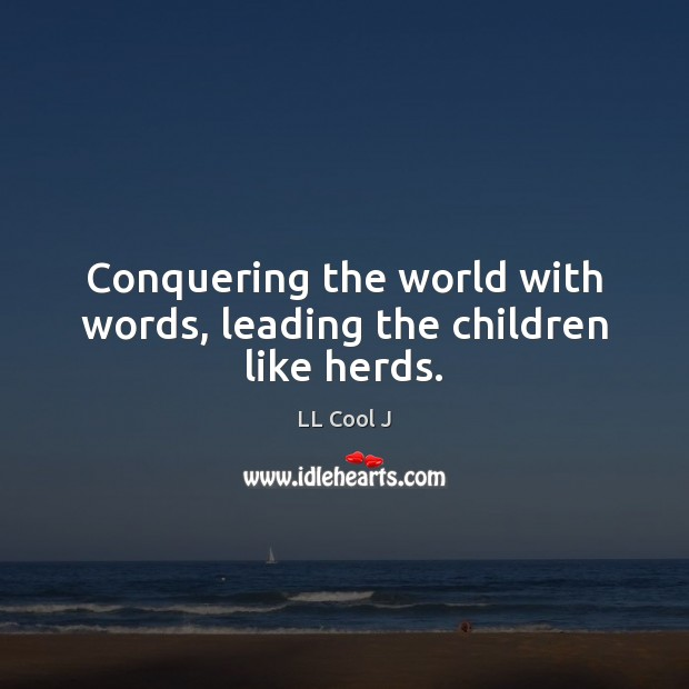 Conquering the world with words, leading the children like herds. LL Cool J Picture Quote